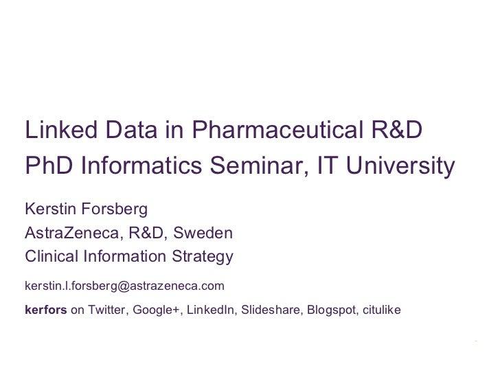Linked Data in Pharmaceutical R&DPhD Informatics Seminar, IT UniversityKerstin ForsbergAstraZeneca, R&D, SwedenClinical In...