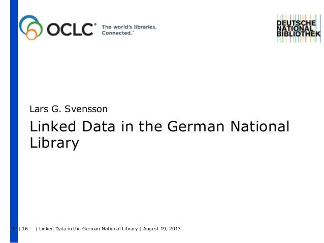 | 16 | Linked Data in the German National Library | August 19, 20131 Linked Data in the German National Library Lars G. Sv...