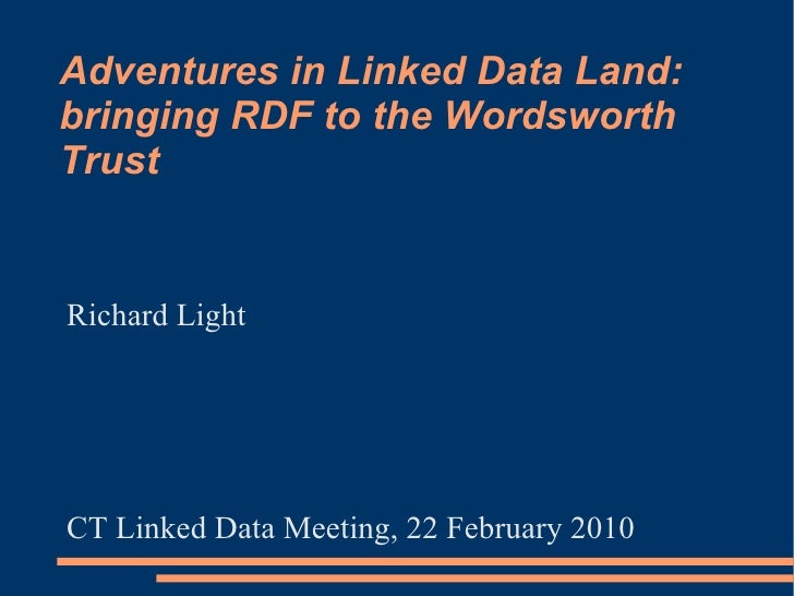 Adventures in Linked Data Land: bringing RDF to the Wordsworth Trust   Richard Light     CT Linked Data Meeting, 22 Februa...