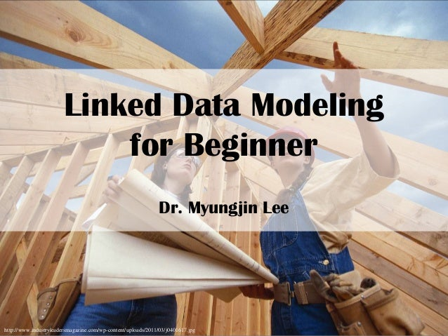 Linked Data Modeling for Beginner Dr. Myungjin Lee http://www.industryleadersmagazine.com/wp-content/uploads/2011/03/j0401...