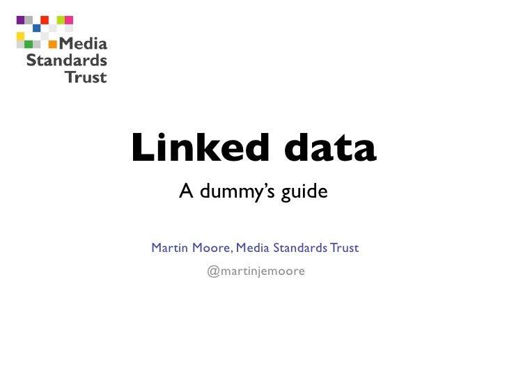 Linked data    A dummy's guideMartin Moore, Media Standards Trust         @martinjemoore