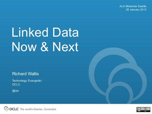 ALA Midwinter Seattle                                               26 January 2013Linked DataNow & NextRichard WallisTech...