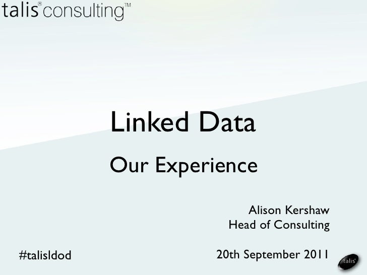 Linked Data             Our Experience                            Alison Kershaw                         Head of Consultin...