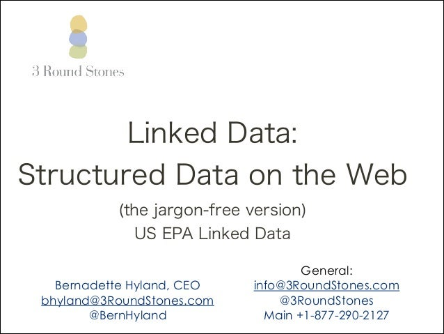 Linked Data: Structured Data on the Web (the jargon-free version) US EPA Linked Data !  Bernadette Hyland, CEO bhyland@3Ro...