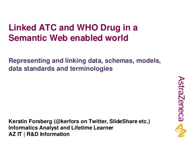 Linked ATC and WHO Drug in a Semantic Web enabled world Kerstin Forsberg (@kerfors on Twitter, SlideShare etc.) Informatic...