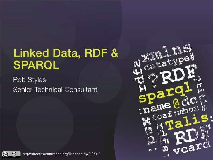 Linked Data, RDF & SPARQL Rob Styles Senior Technical Consultant        http://creativecommons.org/licenses/by/2.0/uk/