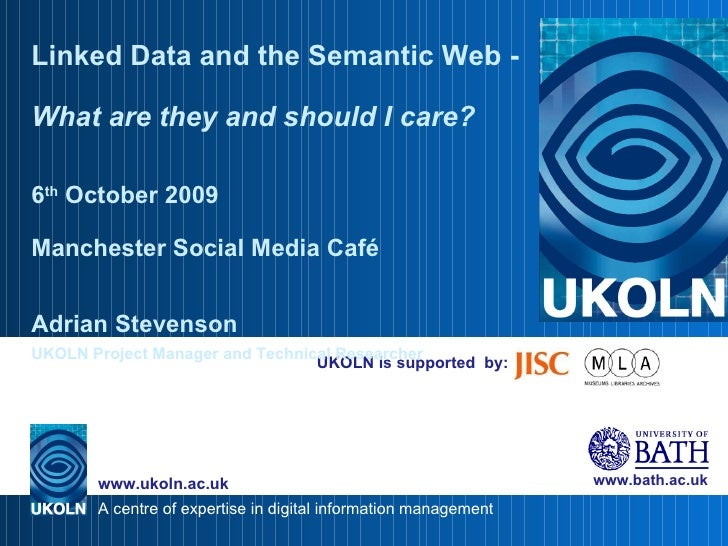 UKOLN is supported  by: Linked Data and the Semantic Web -  What are they and should I care? 6 th  October 2009 Manchester...