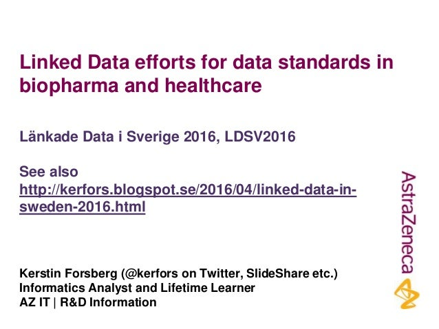 Linked Data efforts for data standards in biopharma and healthcare Kerstin Forsberg (@kerfors on Twitter, SlideShare etc.)...
