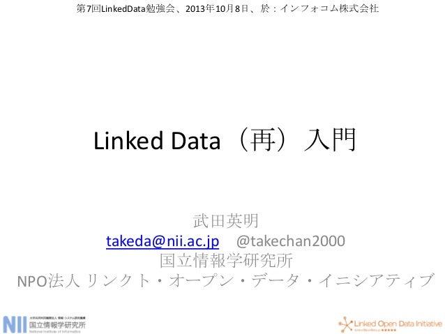 Linked Data(再)入門 武田英明 takeda@nii.ac.jp @takechan2000 国立情報学研究所 NPO法人 リンクト・オープン・データ・イニシアティブ 第7回LinkedData勉強会、2013年10月8日、於:イン...