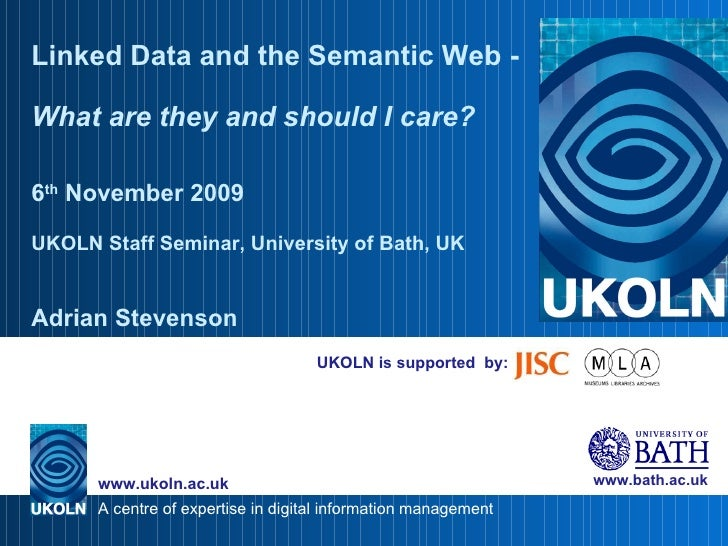 UKOLN is supported  by: Linked Data and the Semantic Web -  What are they and should I care? 6 th  November 2009 UKOLN Sta...