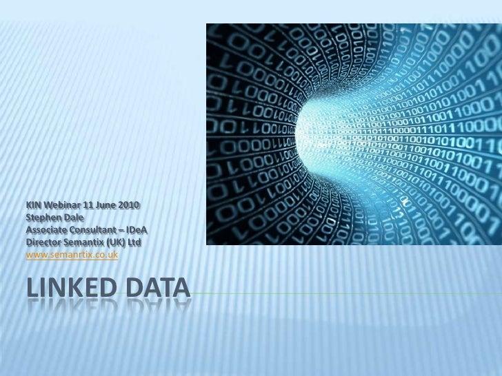Linked data<br />KIN Webinar 11 June 2010<br />Stephen Dale<br />Associate Consultant – IDeA<br />Director Semantix (UK) L...