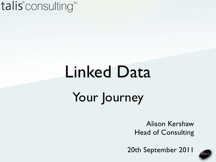 Linked DataYour Journey              Alison Kershaw           Head of Consulting         20th September 2011