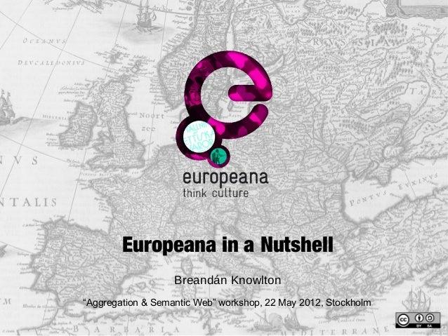"Europeana in a Nutshell Breandán Knowlton ""Aggregation & Semantic Web"" workshop, 22 May 2012, Stockholm"