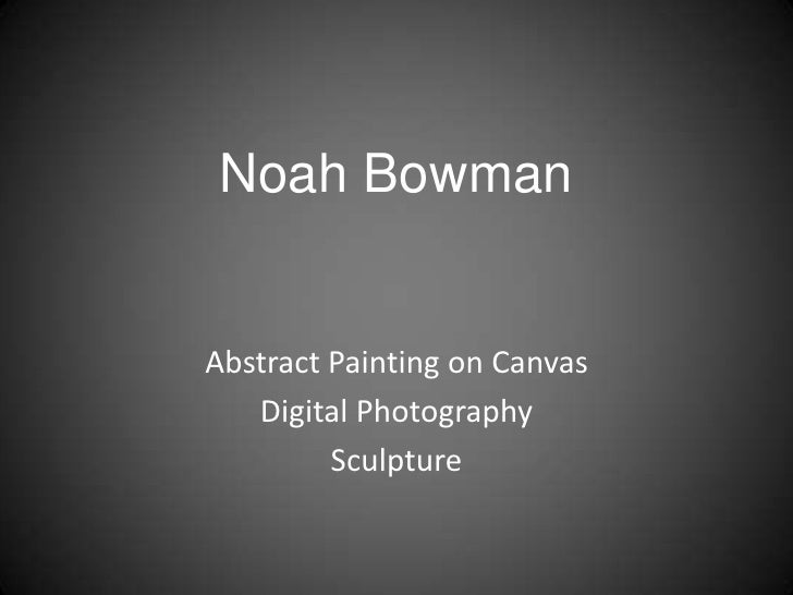 Noah Bowman<br />Abstract Painting on Canvas<br />Digital Photography <br />Sculpture<br />