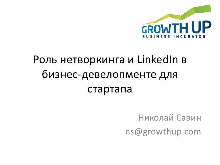 Роль нетворкинга и LinkedIn в бизнес-девелопменте для стартапа<br />Николай Савин<br />ns@growthup.com<br />