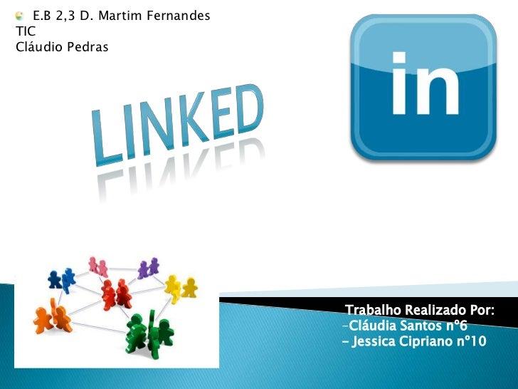 E.B 2,3 D. Martim Fernandes<br />TIC<br />Cláudio Pedras<br />Linked<br />Trabalho Realizado Por:<br /><ul><li>Cláudia S...