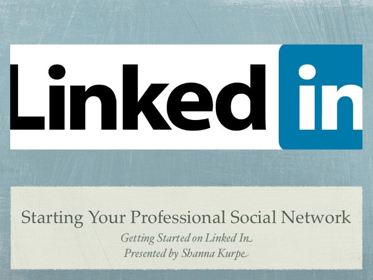 Starting Your Professional Social Network            Getting Started on Linked In            Presented by Shanna Kurpe