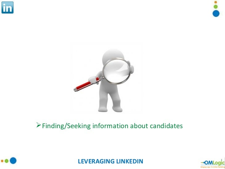 LEVERAGING LINKEDIN <ul><li>Finding/Seeking information about candidates </li></ul>