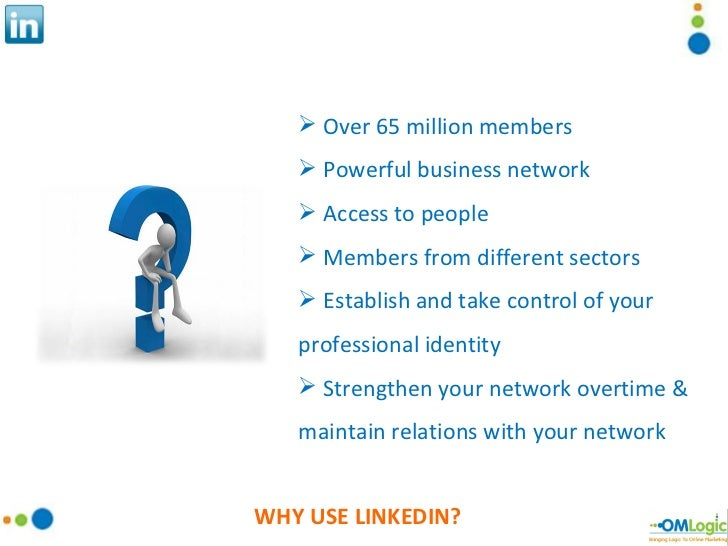WHY USE LINKEDIN? <ul><li>Over 65 million members </li></ul><ul><li>Powerful business network </li></ul><ul><li>Access to ...