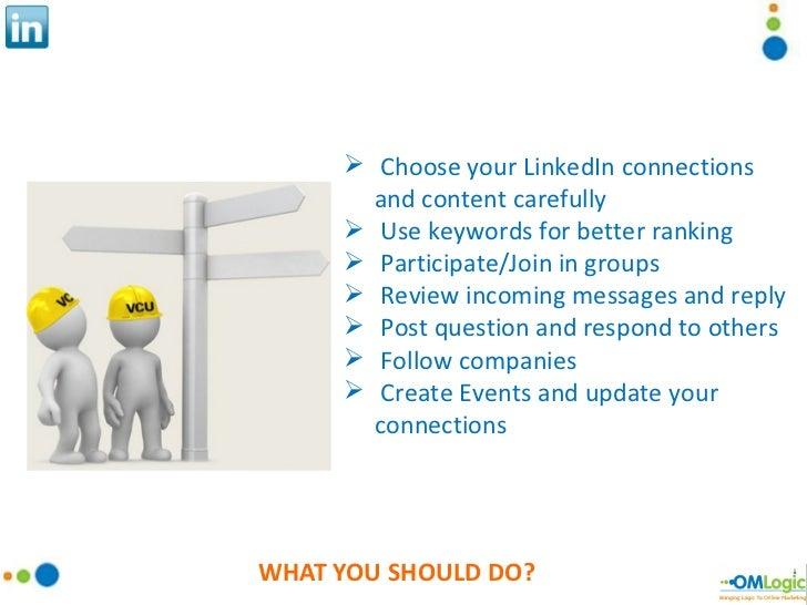 WHAT YOU SHOULD DO? <ul><li>Choose your LinkedIn connections and content carefully </li></ul><ul><li>Use keywords for bett...