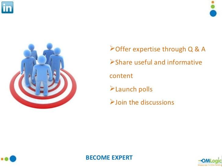 BECOME EXPERT <ul><li>Offer expertise through Q & A </li></ul><ul><li>Share useful and informative content </li></ul><ul><...