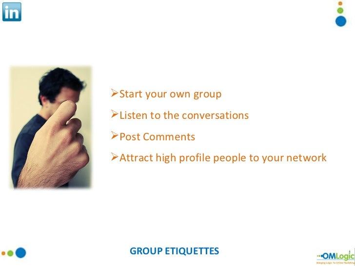 GROUP ETIQUETTES <ul><li>Start your own group </li></ul><ul><li>Listen to the conversations </li></ul><ul><li>Post Comment...