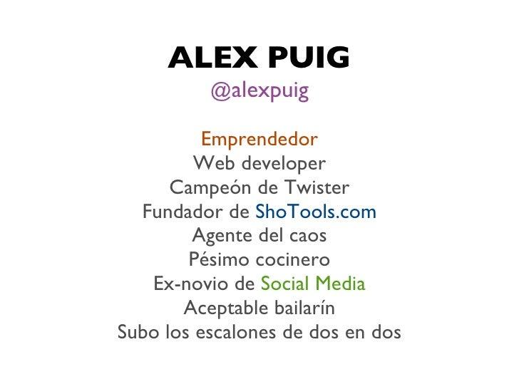 ALEX PUIG          @alexpuig          Emprendedor         Web developer      Campeón de Twister  Fundador de ShoTools.com ...