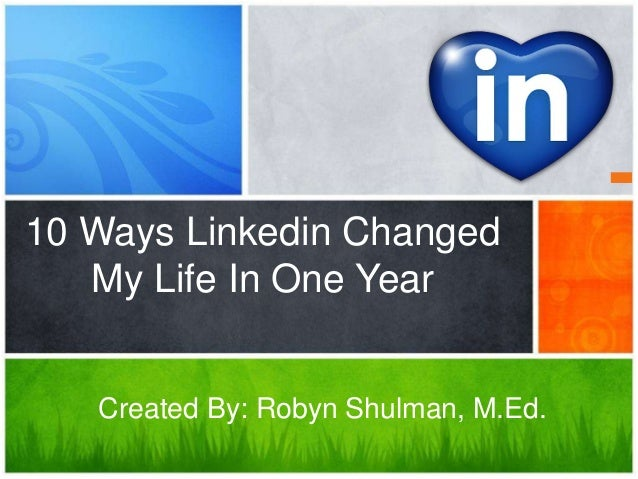 10 Ways Linkedin Changed   My Life In One Year   Created By: Robyn Shulman, M.Ed.