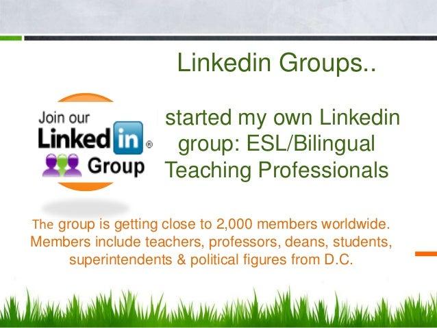 Linkedin Groups..                  I started my own Linkedin                     group: ESL/Bilingual                    T...