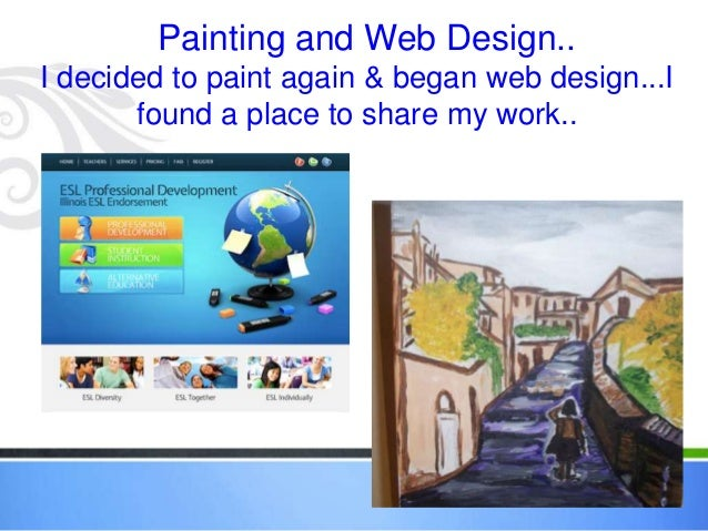 Painting and Web Design..I decided to paint again & began web design...I       found a place to share my work..