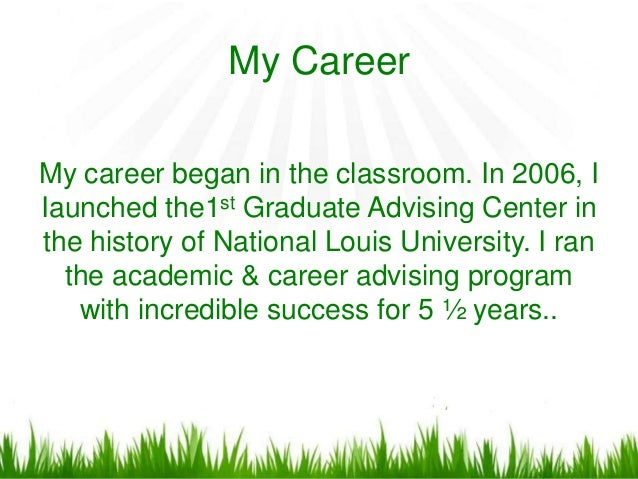 My CareerMy career began in the classroom. In 2006, IIaunched the1st Graduate Advising Center inthe history of National Lo...