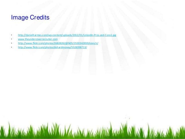 Image Credits•   http://danielharmes.com/wp-content/uploads/2012/01/LinkedIn-Pros-and-Cons1.jpg•   www.theundercoverrecrui...