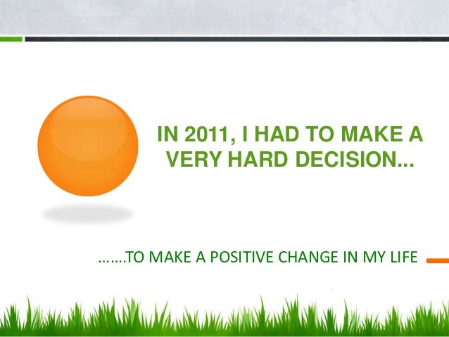IN 2011, I HAD TO MAKE A        VERY HARD DECISION...…….TO MAKE A POSITIVE CHANGE IN MY LIFE