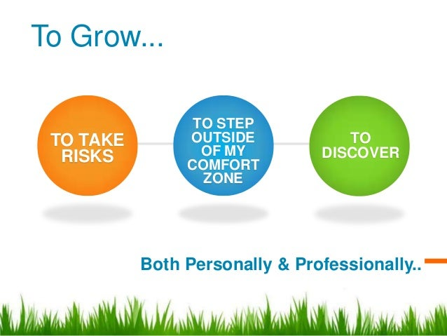 To Grow...                 TO STEP TO TAKE        OUTSIDE            TO  RISKS           OF MY         DISCOVER           ...