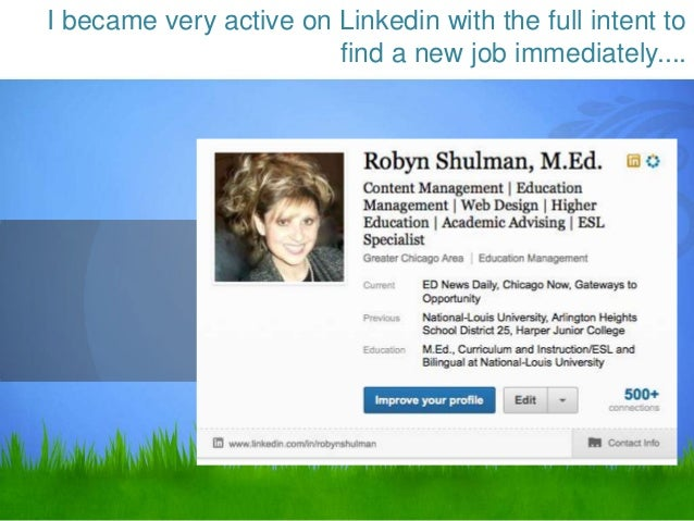 I became very active on Linkedin with the full intent to                        find a new job immediately....            ...