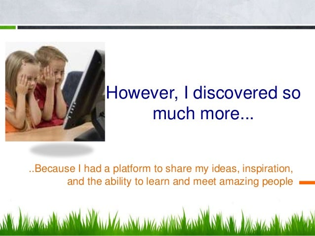 However, I discovered so                    much more.....Because I had a platform to share my ideas, inspiration,        ...