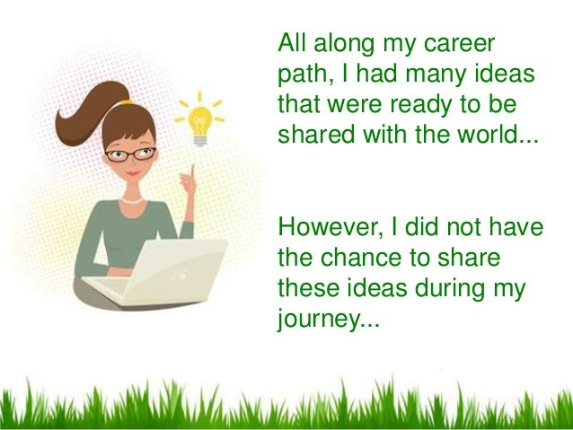 All along my careerpath, I had many ideasthat were ready to beshared with the world...However, I did not havethe chance to...