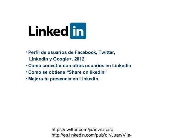 • Perfil de usuarios de Facebook, Twitter,  Linkedin y Google+. 2012• Como conectar con otros usuarios en Linkedin• Como s...