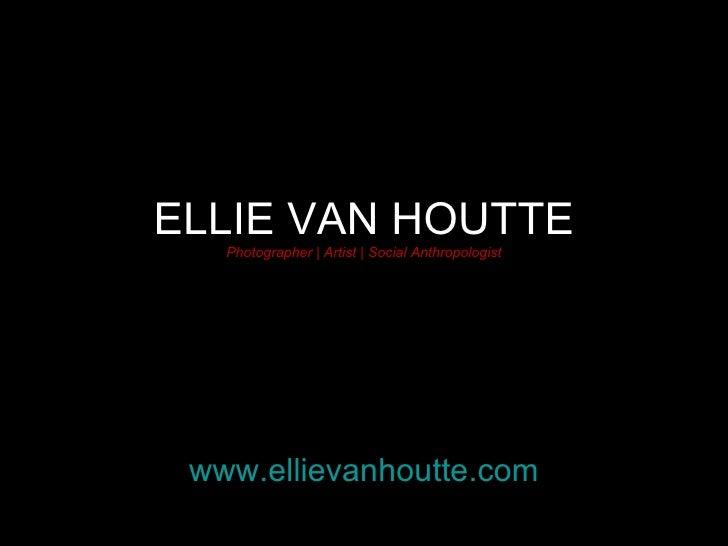 ELLIE VAN HOUTTE Photographer | Artist | Social Anthropologist www.ellievanhoutte.com