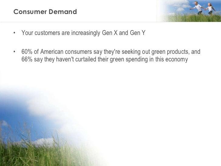 Consumer Demand <ul><li>Your customers are increasingly Gen X and Gen Y </li></ul><ul><li>60% of American consumers say th...