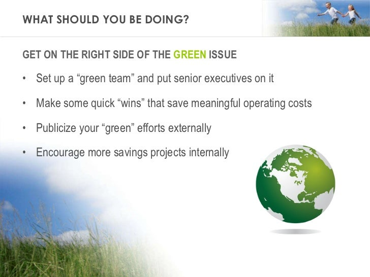 """WHAT SHOULD YOU BE DOING? <ul><li>GET ON THE RIGHT SIDE OF THE  GREEN  ISSUE </li></ul><ul><li>Set up a """"green team"""" and p..."""