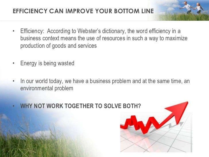 EFFICIENCY CAN IMPROVE YOUR BOTTOM LINE <ul><li>Efficiency:  According to Webster's dictionary, the word efficiency in a b...