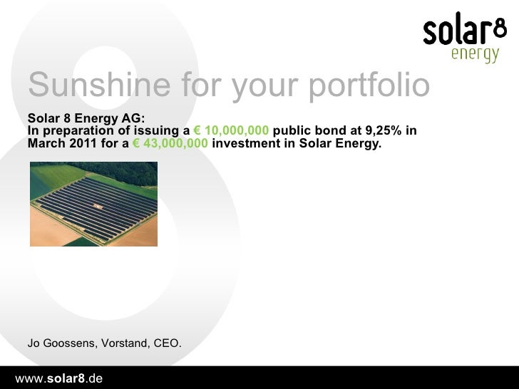 Solar 8 Energy AG:  In preparation of issuing a  € 10,000,000  public   bond at 9,25% in March 2011 for a  € 43,000,000  i...