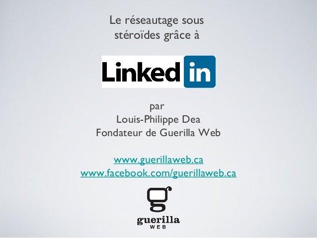 Le réseautage sous      stéroïdes grâce à              par       Louis-Philippe Dea   Fondateur de Guerilla Web      www.g...
