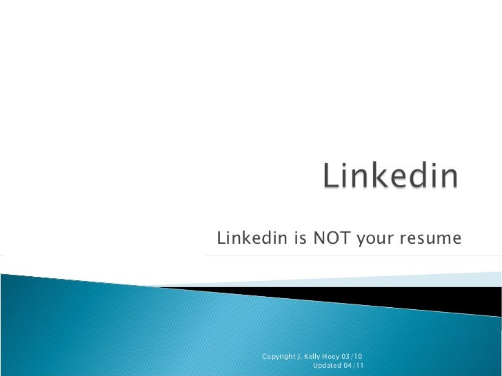 Linkedin is NOT your resume Copyright J. Kelly Hoey 03/10  Updated 04/11