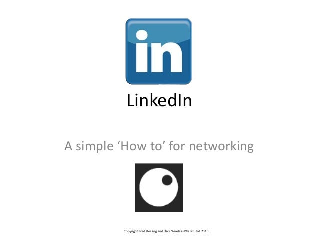 LinkedIn A simple 'How to' for networking Copyright Brad Keeling and Slice Wireless Pty Limited 2013
