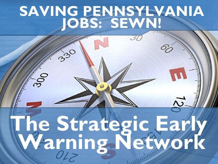 SAVING PENNSYLVANIA JOBS:  SEWN! The Strategic Early  Warning Network
