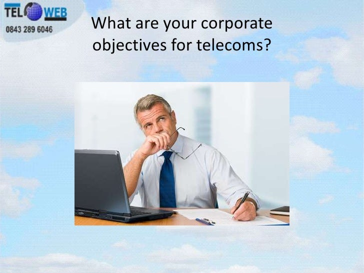 What are your corporateobjectives for telecoms?