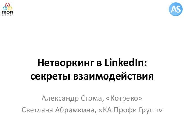 Нетворкинг в LinkedIn: секреты взаимодействия Александр Стома, «Котреко» Светлана Абрамкина, «КА Профи Групп»