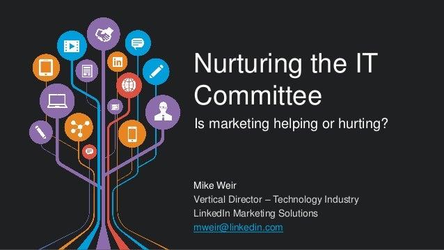 Mike Weir  Vertical Director – Technology Industry  LinkedIn Marketing Solutions  mweir@linkedin.com  Nurturing the IT Com...